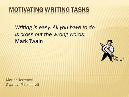 Marina Terterovi Gvantsa Palelashvili Writing is easy. All you have to do is cross out the wrong words. Mark Twain.
