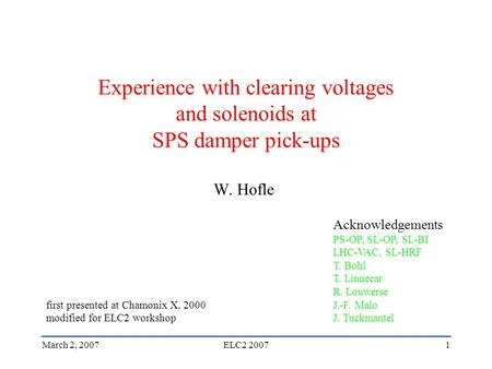 March 2, 2007ELC2 20071 Experience with clearing voltages and solenoids at SPS damper pick-ups W. Hofle Acknowledgements PS-OP, SL-OP, SL-BI LHC-VAC, SL-HRF.