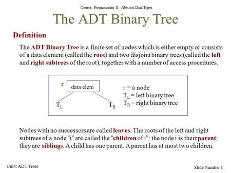 Course: Programming II - Abstract Data Types Slide Number 1 The ADT Binary Tree Definition The ADT Binary Tree is a finite set of nodes which is either.