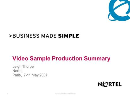 Nortel Confidential Information 1 Video Sample Production Summary Leigh Thorpe Nortel Paris, 7-11 May 2007.