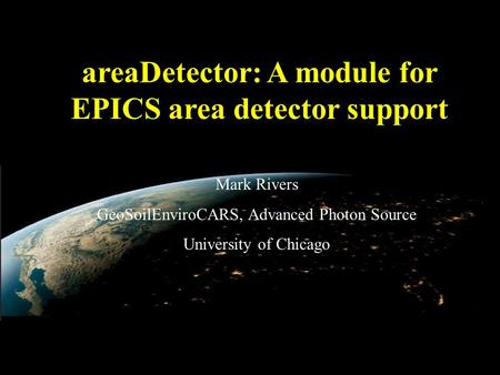 AreaDetector: A module for EPICS area detector support Mark Rivers GeoSoilEnviroCARS, Advanced Photon Source University of Chicago.