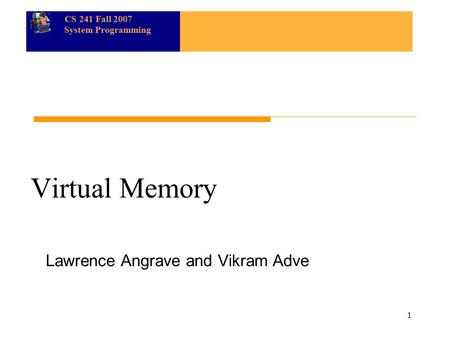CS 241 Fall 2007 System Programming 1 Virtual Memory Lawrence Angrave and Vikram Adve.