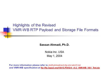 Highlights of the Revised VMR-WB RTP Payload and Storage File Formats Sassan Ahmadi, Ph.D. Nokia Inc. USA May 1, 2004 For more information please refer.