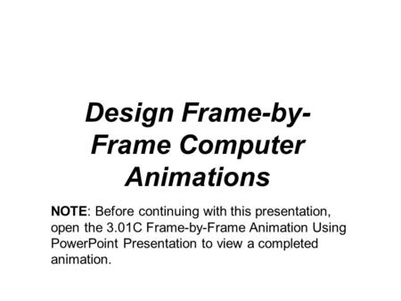 Design Frame-by- Frame Computer Animations NOTE: Before continuing with this presentation, open the 3.01C Frame-by-Frame Animation Using PowerPoint Presentation.