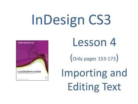InDesign CS3 Lesson 4 ( Only pages 153-173 ) Importing and Editing Text.