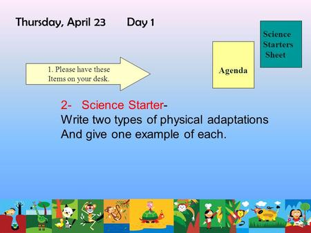 Thursday, April 23 Day 1 Science Starters Sheet 1. Please have these Items on your desk. 2- Science Starter- Write two types of physical adaptations And.