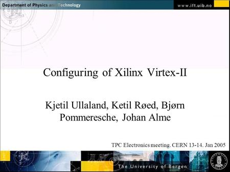 Normal text - click to edit Configuring of Xilinx Virtex-II Kjetil Ullaland, Ketil Røed, Bjørn Pommeresche, Johan Alme TPC Electronics meeting. CERN 13-14.