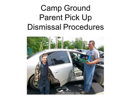 Camp Ground Parent Pick Up Dismissal Procedures. Goal Camp Ground students will demonstrate safe, orderly, and appropriate behavior while waiting in the.