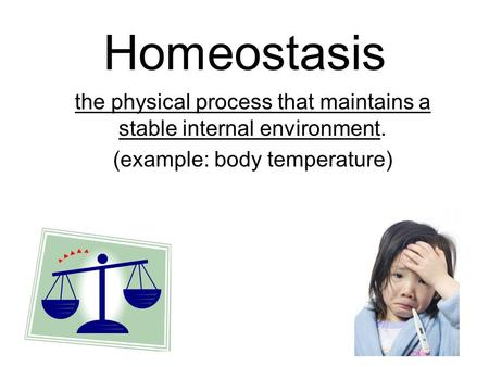 Homeostasis the physical process that maintains a stable internal environment. (example: body temperature)