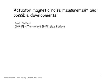 1 Paolo Falferi - ET WG2 meeting - Glasgow, 22/7/2010 Actuator magnetic noise measurement and possible developments Paolo Falferi CNR-FBK Trento and INFN.