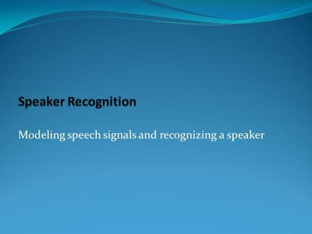 Modeling speech signals and recognizing a speaker.