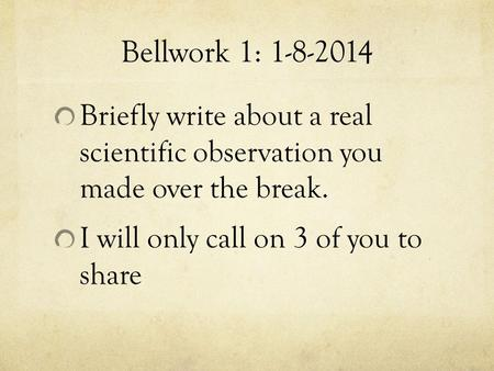 Bellwork 1: 1-8-2014 Briefly write about a real scientific observation you made over the break. I will only call on 3 of you to share.