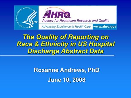 The Quality of Reporting on Race & Ethnicity in US Hospital Discharge Abstract Data Roxanne Andrews, PhD June 10, 2008.