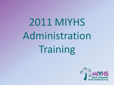 2011 MIYHS Administration Training. What you will learn 1.Background and Rationale 2.Importance of consent and confidentiality 3.Importance of data validity.