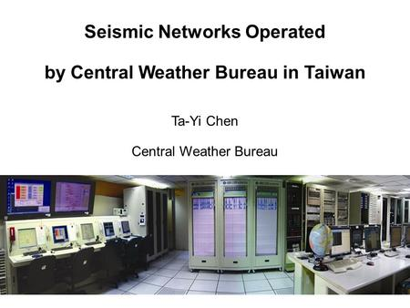 Seismic Networks Operated by Central Weather Bureau in Taiwan Ta-Yi Chen Central Weather Bureau.