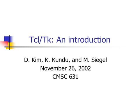 Tcl/Tk: An introduction D. Kim, K. Kundu, and M. Siegel November 26, 2002 CMSC 631.