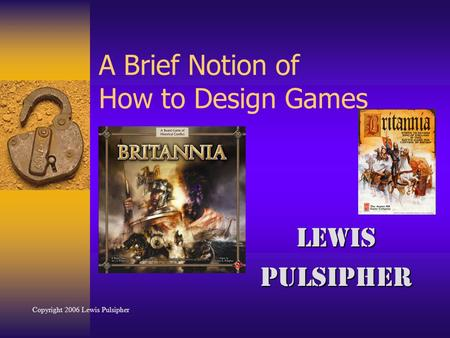 A Brief Notion of How to Design Games LewisPulsipher Copyright 2006 Lewis Pulsipher.