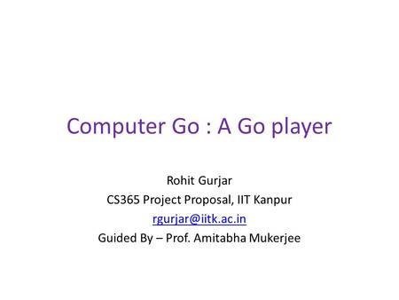 Computer Go : A Go player Rohit Gurjar CS365 Project Proposal, IIT Kanpur Guided By – Prof. Amitabha Mukerjee.