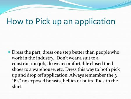 How to Pick up an application Dress the part, dress one step better than people who work in the industry. Don't wear a suit to a construction job, do wear.