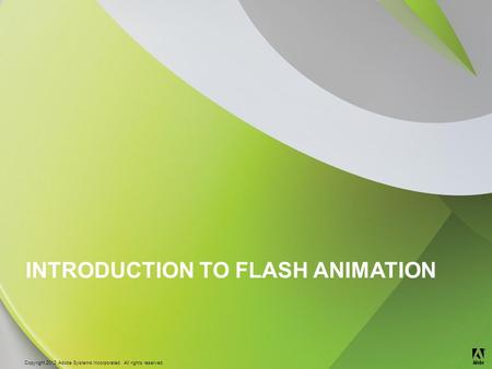 © 2012 Adobe Systems Incorporated. All Rights Reserved. Copyright 2012 Adobe Systems Incorporated. All rights reserved. ® INTRODUCTION TO FLASH ANIMATION.