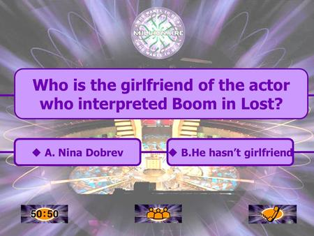  A. Nina Dobrev A. Nina Dobrev Who is the girlfriend of the actor who interpreted Boom in Lost?  B.He hasn't girlfriend B.He hasn't girlfriend.