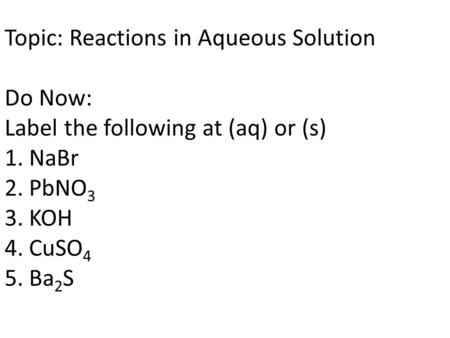 Topic: Reactions in Aqueous Solution Do Now: Label the following at (aq) or (s) 1. NaBr 2. PbNO 3 3. KOH 4. CuSO 4 5. Ba 2 S.