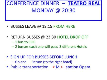 CONFERENCE DINNER – TEATRO REAL 20:30 BUSSES 19:15 FROM HERE RETURN 23:30 HOTEL DROP OFF – 1 bus to CSIC – 2 busses each one.