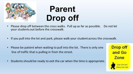 Parent Drop off Please drop off between the cross walks. Pull up as far as possible. Do not let your students out before the crosswalk. If you pull into.