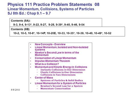 Physics 111 Practice Problem Statements 08 Linear Momentum, Collisions, Systems of Particles SJ 8th Ed.: Chap 9.1 – 9.7 Contents (8A): 9-3, 9-4, 9-13*,