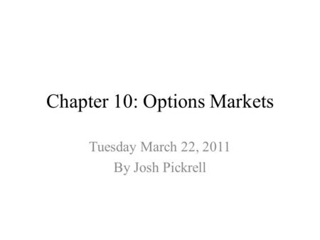 Chapter 10: Options Markets Tuesday March 22, 2011 By Josh Pickrell.