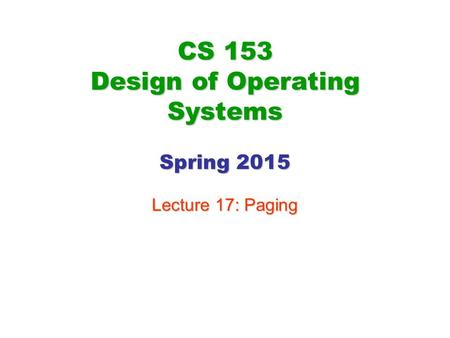 CS 153 Design of Operating Systems Spring 2015 Lecture 17: Paging.