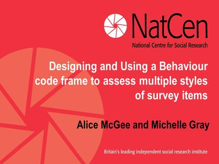 Designing and Using a Behaviour code frame to assess multiple styles of survey items Alice McGee and Michelle Gray.