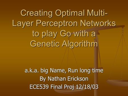 Creating Optimal Multi- Layer Perceptron Networks to play Go with a Genetic Algorithm a.k.a. big Name, Run long time By Nathan Erickson ECE539 Final Proj.