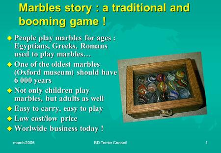 March 2005BD Terrier Conseil1 Marbles story : a traditional and booming game ! u People play marbles for ages : Egyptians, Greeks, Romans used to play.