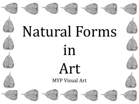 Natural Forms in Art MYP Visual Art. Assessment Objectives Criterion A-Knowledge and Understanding RESEARCH – IMAGES & ARTISTS Develop your ideas through.