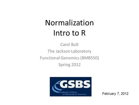Normalization Intro to R Carol Bult The Jackson Laboratory Functional Genomics (BMB550) Spring 2012 February 7, 2012.