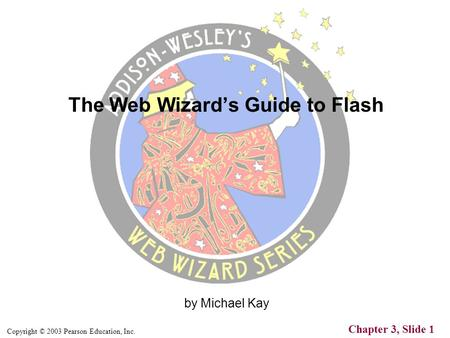 Copyright © 2003 Pearson Education, Inc. Chapter 3, Slide 1 by Michael Kay The Web Wizard's Guide to Flash.