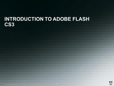 ® Copyright 2008 Adobe Systems Incorporated. All rights reserved. ® ® 1 INTRODUCTION TO ADOBE FLASH CS3.