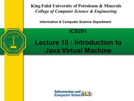ICS201 Lecture 10 : Introduction to Java Virtual Machine King Fahd University of Petroleum & Minerals College of Computer Science & Engineering Information.