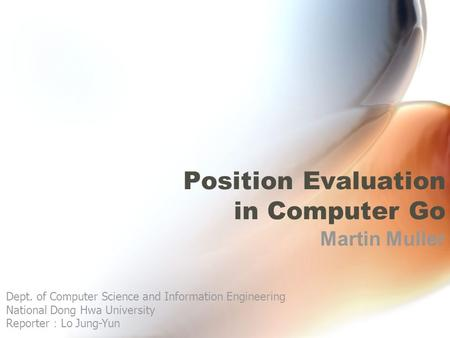 Position Evaluation in Computer Go Martin Muller Dept. of Computer Science and Information Engineering National Dong Hwa University Reporter : Lo Jung-Yun.