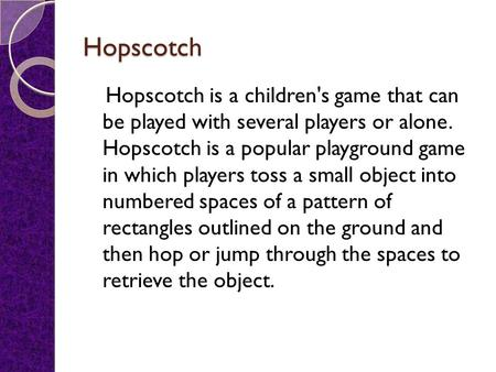 Hopscotch Hopscotch is a children's game that can be played with several players or alone. Hopscotch is a popular playground game in which players toss.