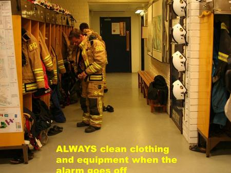 ALWAYS clean clothing and equipment when the alarm goes off.