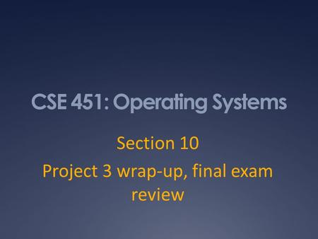 CSE 451: Operating Systems Section 10 Project 3 wrap-up, final exam review.