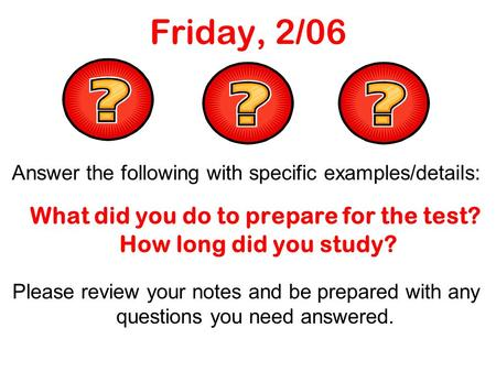 Friday, 2/06 Answer the following with specific examples/details: What did you do to prepare for the test? How long did you study? Please review your notes.