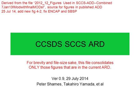 CCSDS SCCS ARD For brevity and file-size sake, this file consolidates ONLY those figures that are in the current ARD. Ver 0.9, 29 July 2014 Peter Shames,