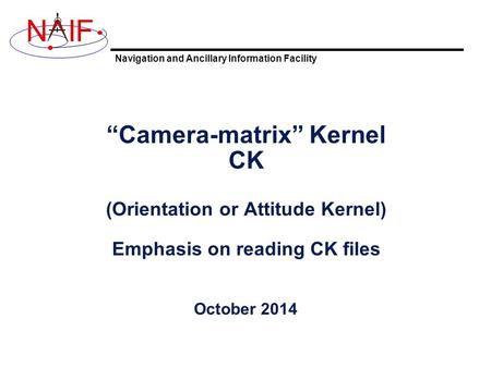 "Navigation and Ancillary Information Facility NIF ""Camera-matrix"" Kernel CK (Orientation or Attitude Kernel) Emphasis on reading CK files October 2014."