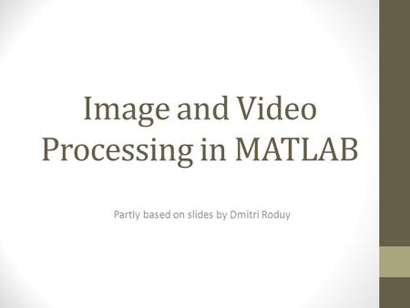 Image and Video Processing in MATLAB Partly based on slides by Dmitri Roduy.