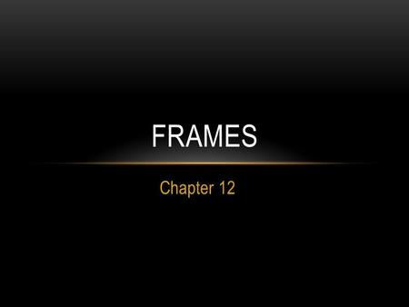 Chapter 12 FRAMES. HOW FRAMES WORK When you view a framed page in a browser, you are actually looking at several HTML documents at once. The key to making.
