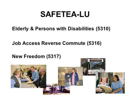 SAFETEA-LU Elderly & Persons with Disabilities (5310) Job Access Reverse Commute (5316) New Freedom (5317)