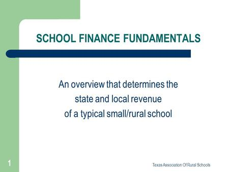 Texas Association Of Rural Schools 1 SCHOOL FINANCE FUNDAMENTALS An overview that determines the state and local revenue of a typical small/rural school.